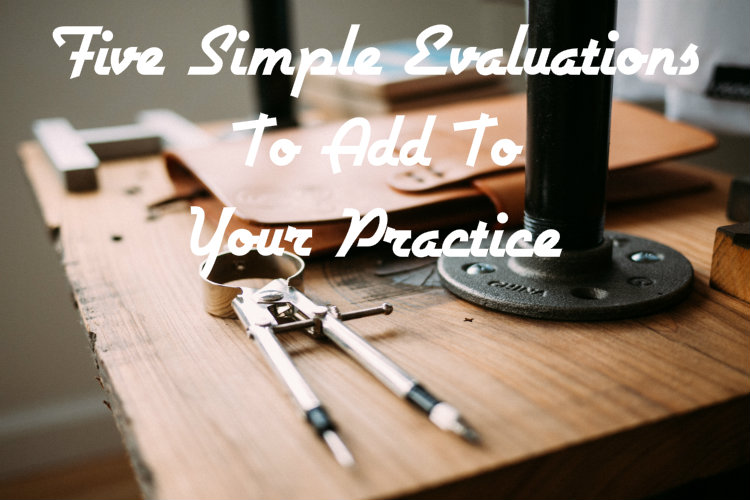 Five Simple Evaluations to Add to Your Practice